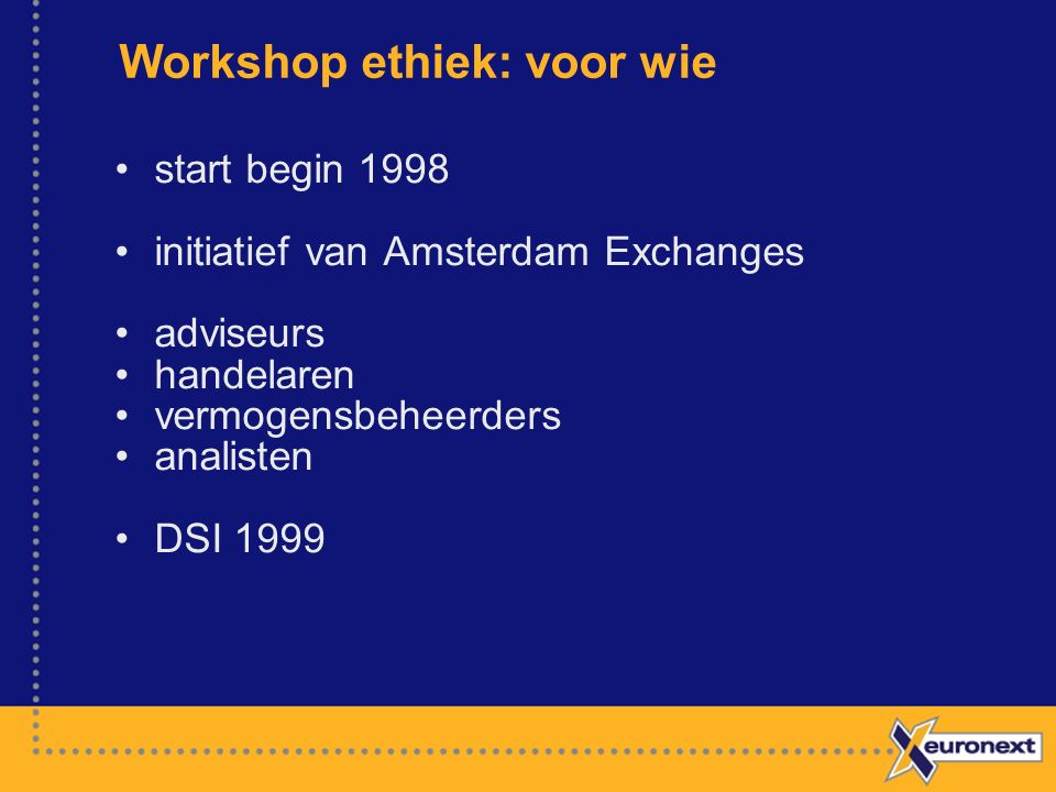 Workshop ethiek: voor wie start begin 1998 initiatief van Amsterdam Exchanges adviseurs handelaren vermogensbeheerders analisten DSI 1999