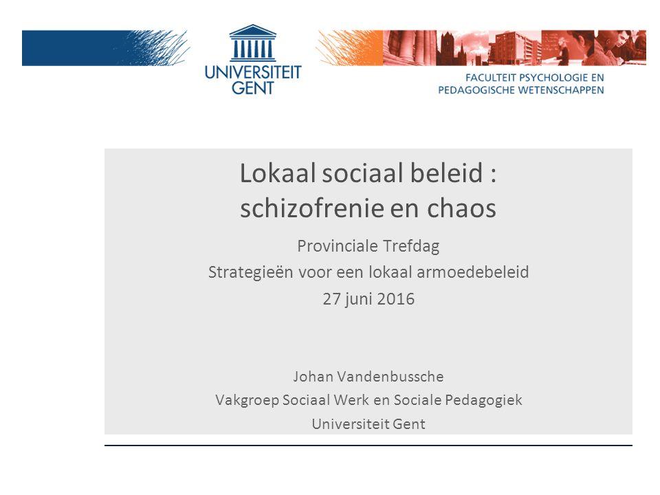 Lokaal sociaal beleid : schizofrenie en chaos Provinciale Trefdag Strategieën voor een lokaal armoedebeleid 27 juni 2016 Johan Vandenbussche Vakgroep