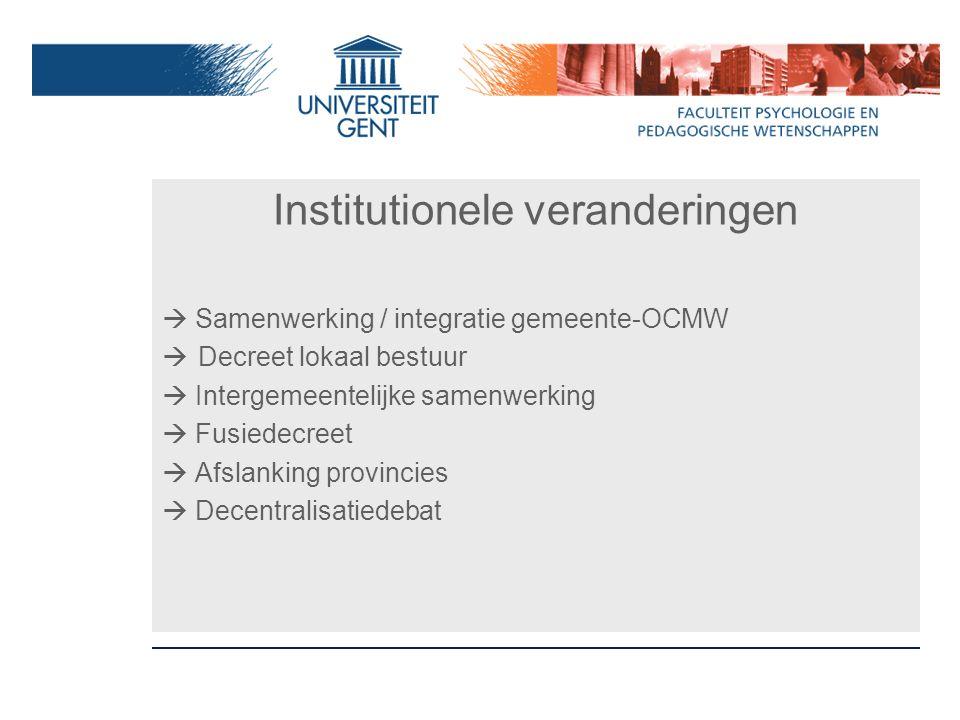 Institutionele veranderingen  Samenwerking / integratie gemeente-OCMW  Decreet lokaal bestuur  Intergemeentelijke samenwerking  Fusiedecreet  Afs