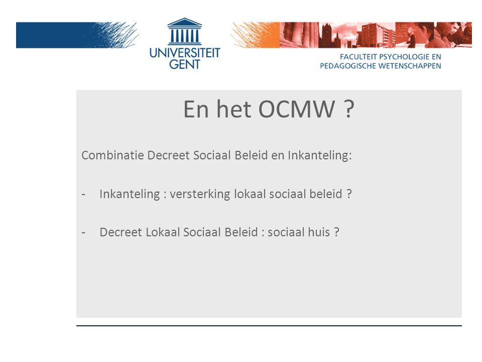 En het OCMW ? Combinatie Decreet Sociaal Beleid en Inkanteling: -Inkanteling : versterking lokaal sociaal beleid ? -Decreet Lokaal Sociaal Beleid : so