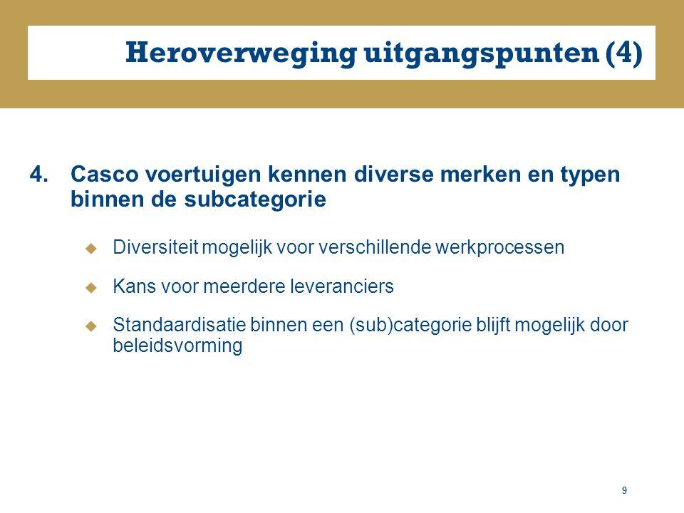 Heroverweging uitgangspunten (4) 4.Casco voertuigen kennen diverse merken en typen binnen de subcategorie  Diversiteit mogelijk voor verschillende werkprocessen  Kans voor meerdere leveranciers  Standaardisatie binnen een (sub)categorie blijft mogelijk door beleidsvorming 9