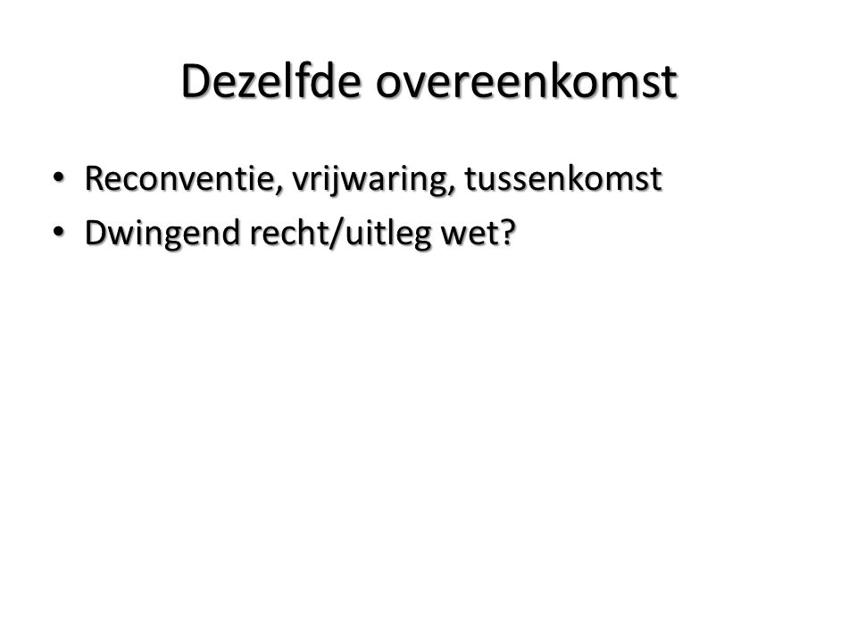 Dezelfde overeenkomst Reconventie, vrijwaring, tussenkomst Reconventie, vrijwaring, tussenkomst Dwingend recht/uitleg wet.