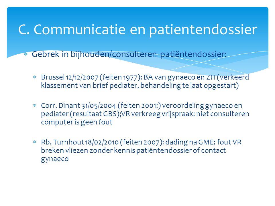  Gebrek in bijhouden/consulteren patiëntendossier:  Brussel 12/12/2007 (feiten 1977): BA van gynaeco en ZH (verkeerd klassement van brief pediater, behandeling te laat opgestart)  Corr.