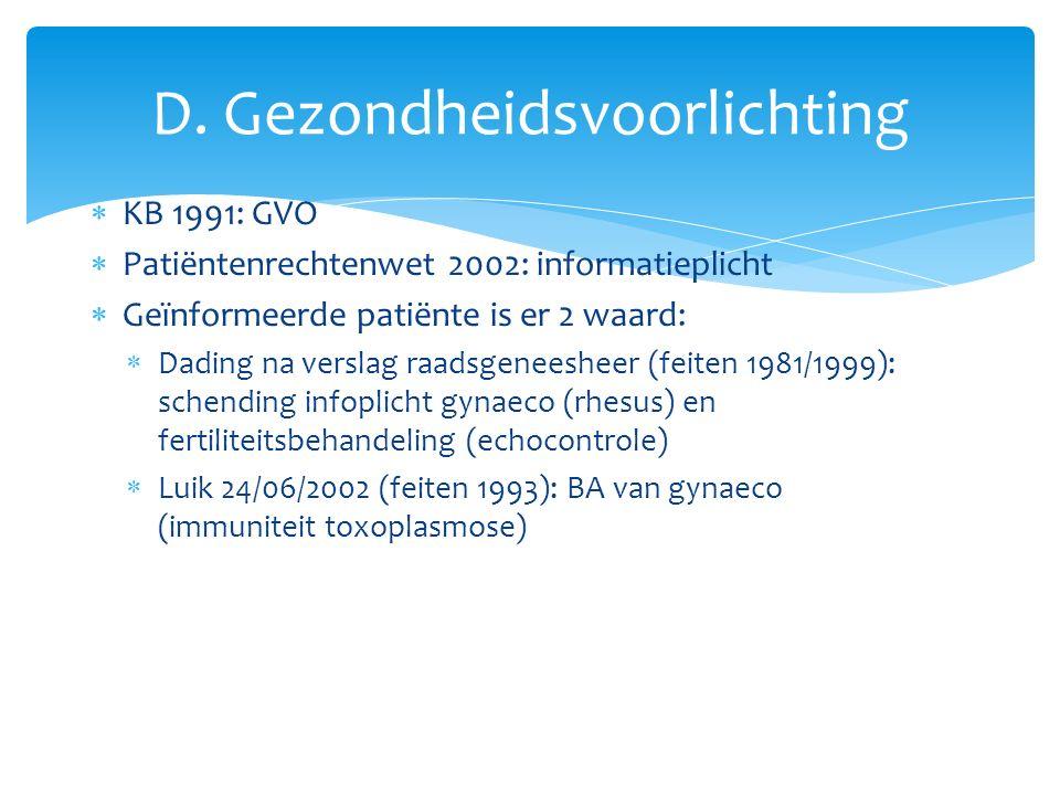  KB 1991: GVO  Patiëntenrechtenwet 2002: informatieplicht  Geïnformeerde patiënte is er 2 waard:  Dading na verslag raadsgeneesheer (feiten 1981/1999): schending infoplicht gynaeco (rhesus) en fertiliteitsbehandeling (echocontrole)  Luik 24/06/2002 (feiten 1993): BA van gynaeco (immuniteit toxoplasmose) D.