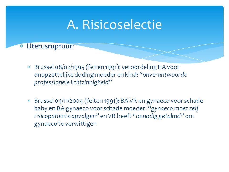  Uterusruptuur:  Brussel 08/02/1995 (feiten 1991): veroordeling HA voor onopzettelijke doding moeder en kind: onverantwoorde professionele lichtzinnigheid  Brussel 04/11/2004 (feiten 1991): BA VR en gynaeco voor schade baby en BA gynaeco voor schade moeder: gynaeco moet zelf risicopatiënte opvolgen en VR heeft onnodig getalmd om gynaeco te verwittigen A.