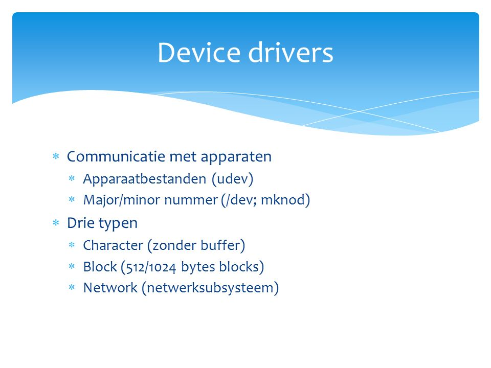  Communicatie met apparaten  Apparaatbestanden (udev)  Major/minor nummer (/dev; mknod)  Drie typen  Character (zonder buffer)  Block (512/1024 bytes blocks)  Network (netwerksubsysteem) Device drivers