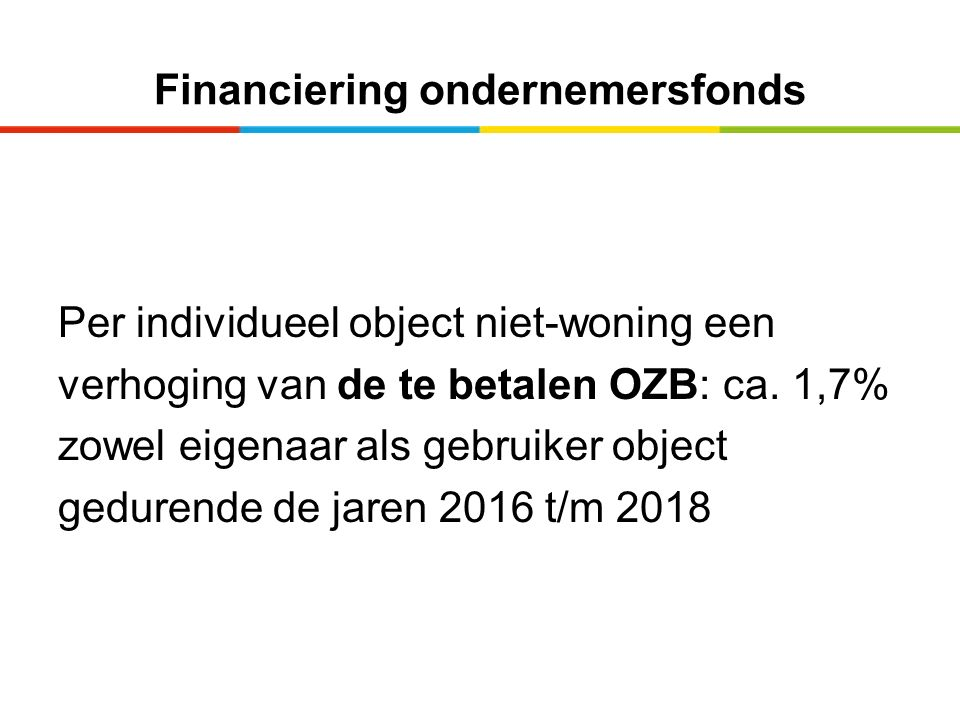 Financiering ondernemersfonds Per individueel object niet-woning een verhoging van de te betalen OZB: ca. 1,7% zowel eigenaar als gebruiker object ged