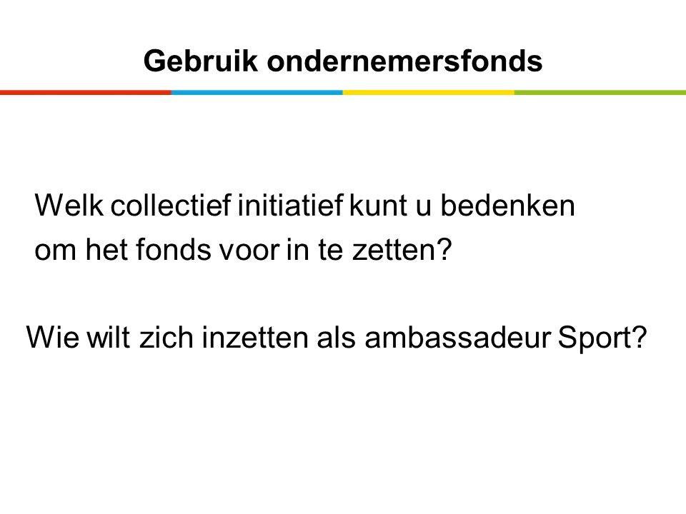 Gebruik ondernemersfonds Welk collectief initiatief kunt u bedenken om het fonds voor in te zetten? Wie wilt zich inzetten als ambassadeur Sport?