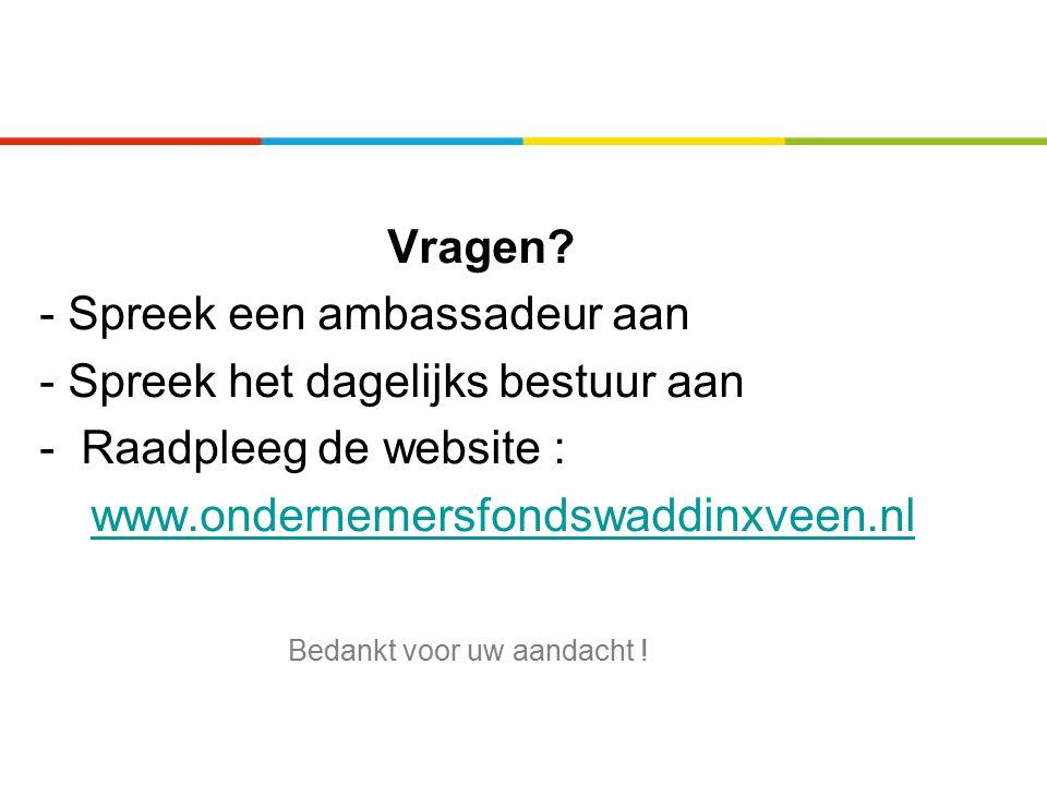 Vragen? - Spreek een ambassadeur aan - Spreek het dagelijks bestuur aan - Raadpleeg de website : www.ondernemersfondswaddinxveen.nl Bedankt voor uw aa