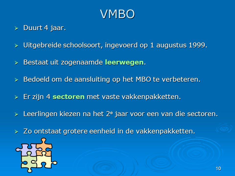 10 VMBO  Duurt 4 jaar.  Uitgebreide schoolsoort, ingevoerd op 1 augustus 1999.  Bestaat uit zogenaamde leerwegen.  Bedoeld om de aansluiting op he