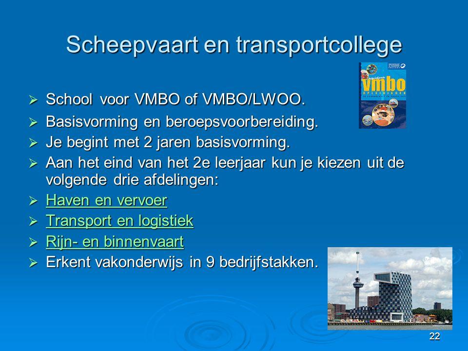 22 Scheepvaart en transportcollege  School voor VMBO of VMBO/LWOO.  Basisvorming en beroepsvoorbereiding.  Je begint met 2 jaren basisvorming.  Aa