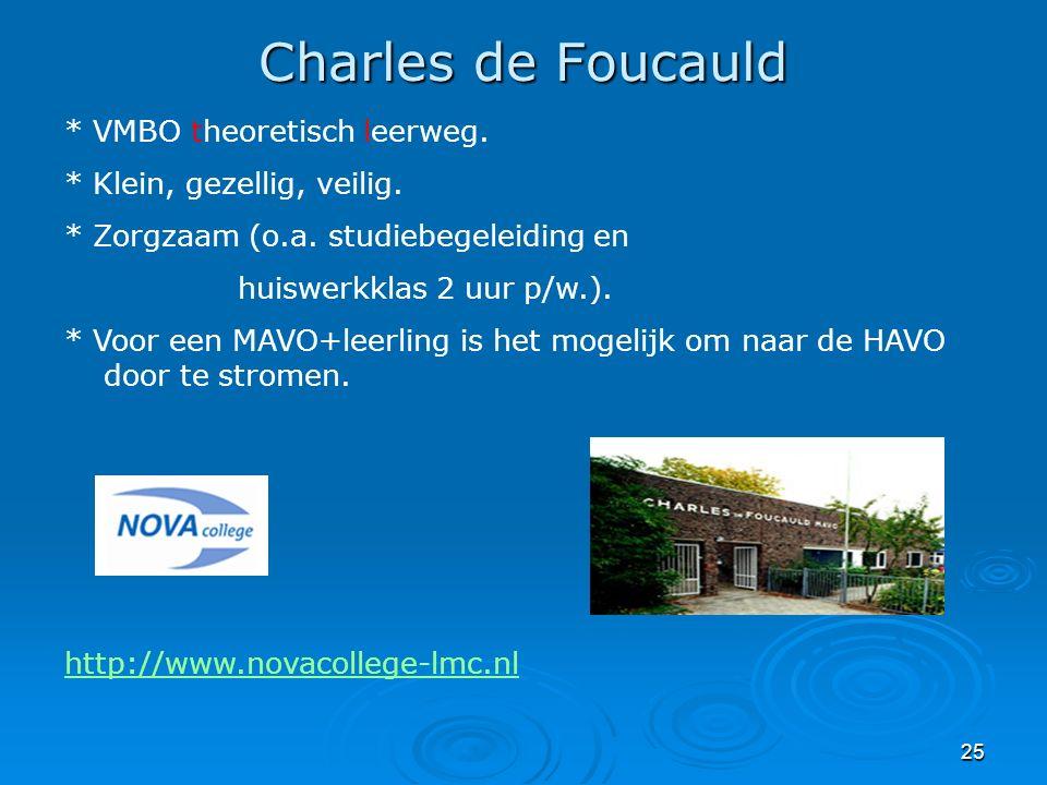 25 Charles de Foucauld * VMBO theoretisch leerweg. * Klein, gezellig, veilig. * Zorgzaam (o.a. studiebegeleiding en huiswerkklas 2 uur p/w.). * Voor e