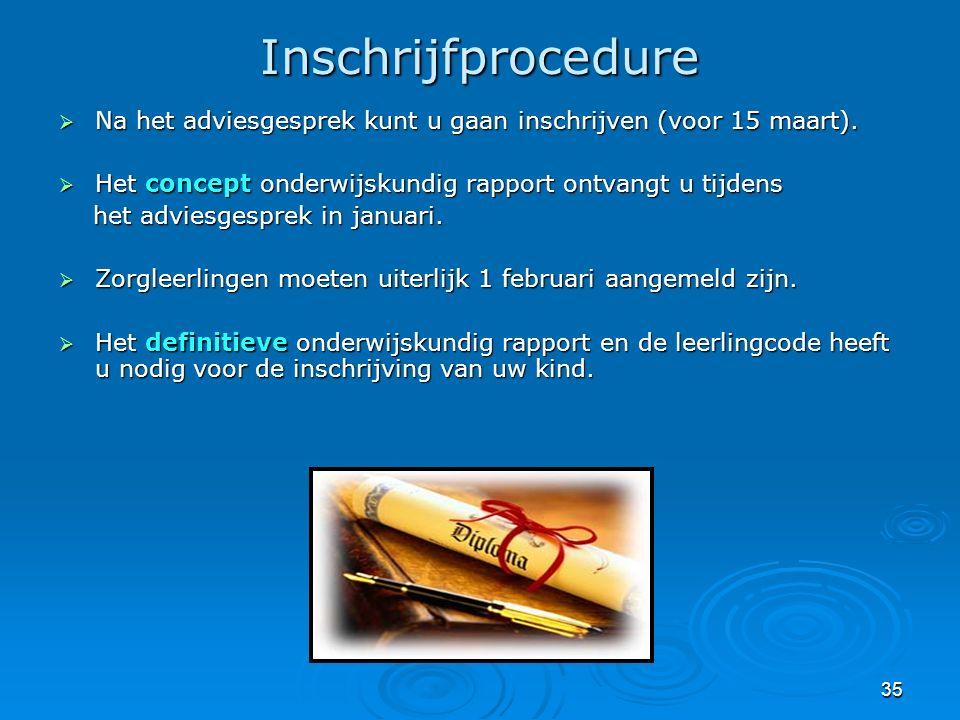 35 Inschrijfprocedure  Na het adviesgesprek kunt u gaan inschrijven (voor 15 maart).  Het concept onderwijskundig rapport ontvangt u tijdens het adv