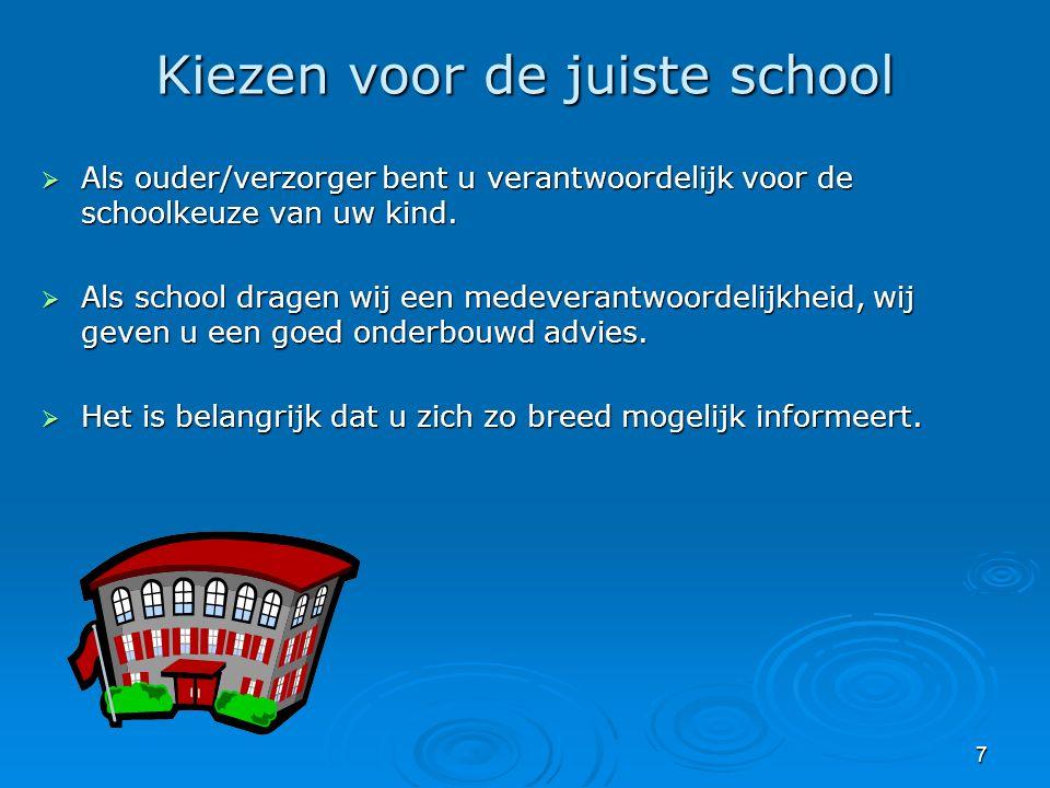 7 Kiezen voor de juiste school  Als ouder/verzorger bent u verantwoordelijk voor de schoolkeuze van uw kind.  Als school dragen wij een medeverantwo