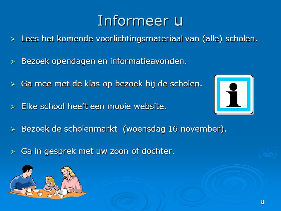 8 Informeer u  Lees het komende voorlichtingsmateriaal van (alle) scholen.  Bezoek opendagen en informatieavonden.  Ga mee met de klas op bezoek bi