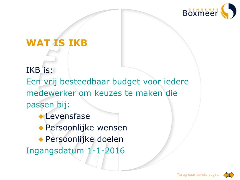 Terug naar eerste pagina WAT IS IKB IKB is: Een vrij besteedbaar budget voor iedere medewerker om keuzes te maken die passen bij: u Levensfase u Persoonlijke wensen u Persoonlijke doelen Ingangsdatum 1-1-2016