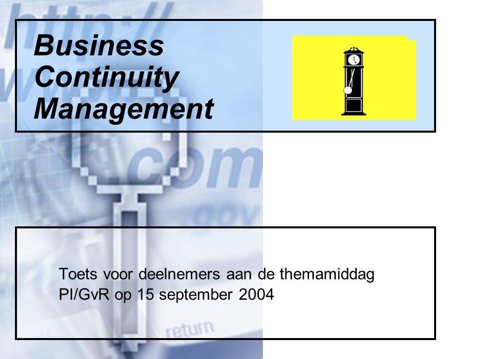Business Continuity Management Toets voor deelnemers aan de themamiddag PI/GvR op 15 september 2004