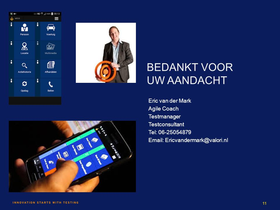 BEDANKT VOOR UW AANDACHT Eric van der Mark Agile Coach Testmanager Testconsultant Tel: 06-25054879 Email: Ericvandermark@valori.nl 11