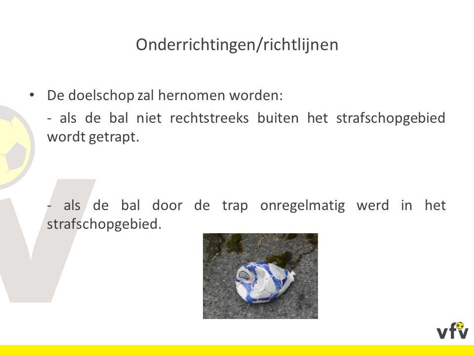 Onderrichtingen/richtlijnen De doelschop zal hernomen worden: - als de bal niet rechtstreeks buiten het strafschopgebied wordt getrapt.