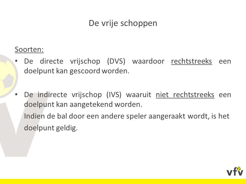 De vrije schoppen Soorten: De directe vrijschop (DVS) waardoor rechtstreeks een doelpunt kan gescoord worden.