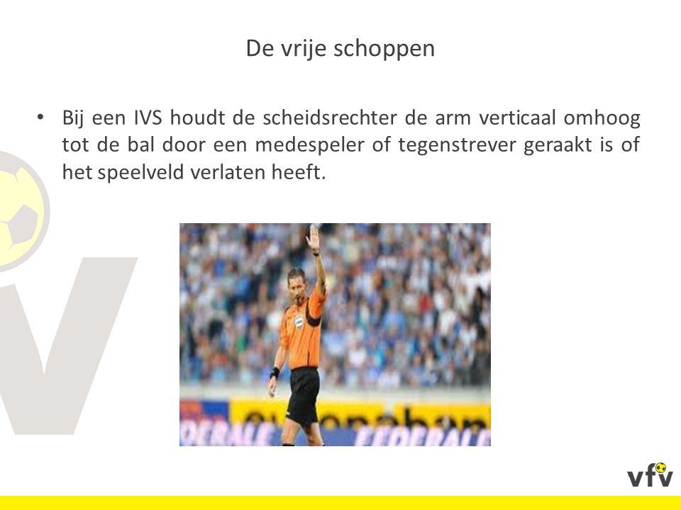 De vrije schoppen Bij een IVS houdt de scheidsrechter de arm verticaal omhoog tot de bal door een medespeler of tegenstrever geraakt is of het speelveld verlaten heeft.