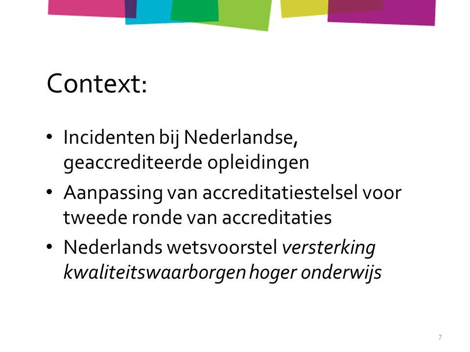Context: Incidenten bij Nederlandse, geaccrediteerde opleidingen Aanpassing van accreditatiestelsel voor tweede ronde van accreditaties Nederlands wetsvoorstel versterking kwaliteitswaarborgen hoger onderwijs 7