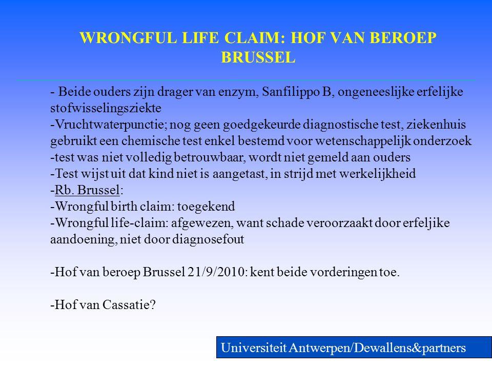 WRONGFUL LIFE CLAIM: HOF VAN BEROEP BRUSSEL Universiteit Antwerpen/Dewallens&partners - Beide ouders zijn drager van enzym, Sanfilippo B, ongeneeslijke erfelijke stofwisselingsziekte -Vruchtwaterpunctie; nog geen goedgekeurde diagnostische test, ziekenhuis gebruikt een chemische test enkel bestemd voor wetenschappelijk onderzoek -test was niet volledig betrouwbaar, wordt niet gemeld aan ouders -Test wijst uit dat kind niet is aangetast, in strijd met werkelijkheid -Rb.