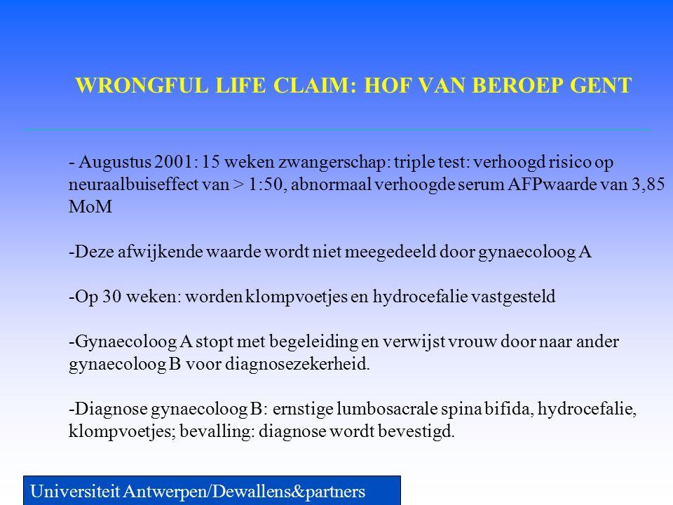 WRONGFUL LIFE CLAIM: HOF VAN BEROEP GENT Universiteit Antwerpen/Dewallens&partners - Augustus 2001: 15 weken zwangerschap: triple test: verhoogd risico op neuraalbuiseffect van > 1:50, abnormaal verhoogde serum AFPwaarde van 3,85 MoM -Deze afwijkende waarde wordt niet meegedeeld door gynaecoloog A -Op 30 weken: worden klompvoetjes en hydrocefalie vastgesteld -Gynaecoloog A stopt met begeleiding en verwijst vrouw door naar ander gynaecoloog B voor diagnosezekerheid.