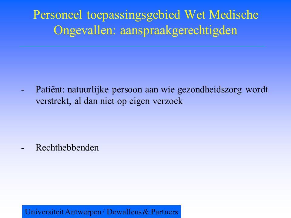 Personeel toepassingsgebied Wet Medische Ongevallen: aanspraakgerechtigden -Patiënt: natuurlijke persoon aan wie gezondheidszorg wordt verstrekt, al dan niet op eigen verzoek -Rechthebbenden Universiteit Antwerpen / Dewallens & Partners