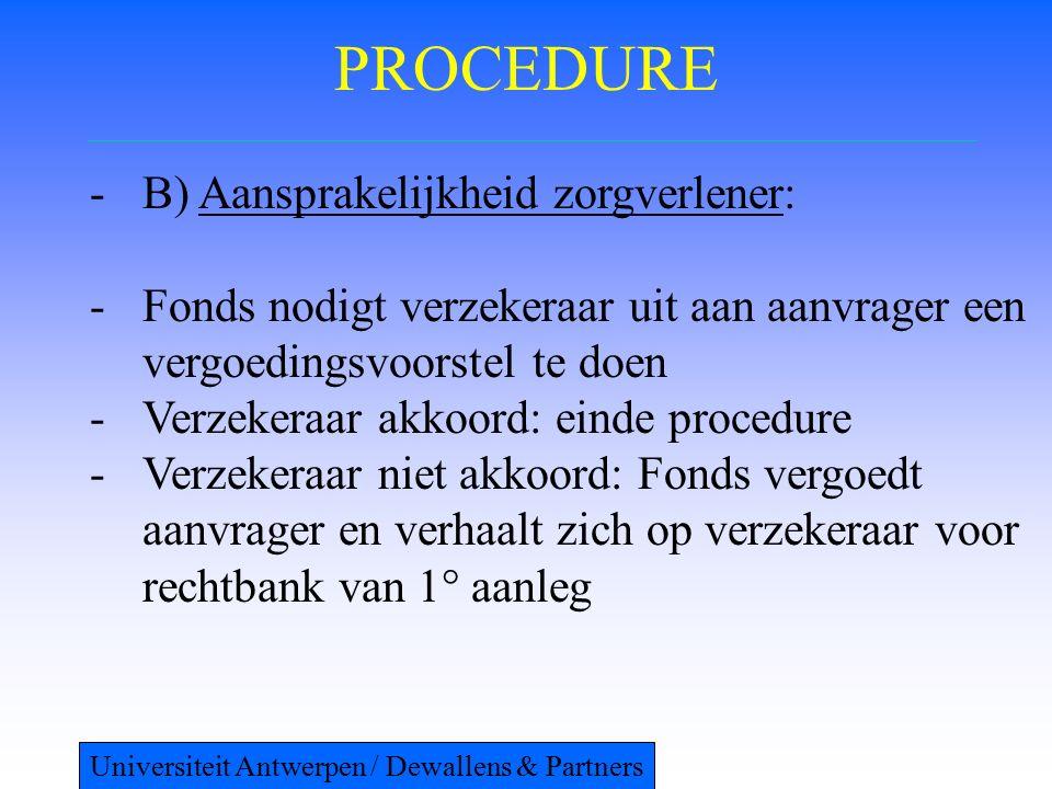 PROCEDURE -B) Aansprakelijkheid zorgverlener: -Fonds nodigt verzekeraar uit aan aanvrager een vergoedingsvoorstel te doen -Verzekeraar akkoord: einde procedure -Verzekeraar niet akkoord: Fonds vergoedt aanvrager en verhaalt zich op verzekeraar voor rechtbank van 1° aanleg Universiteit Antwerpen / Dewallens & Partners
