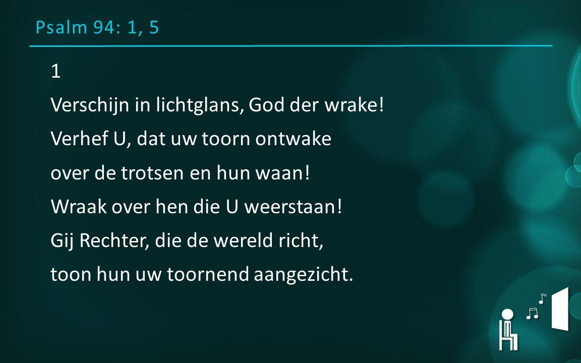 Psalm 94: 1, 5 1 Verschijn in lichtglans, God der wrake! Verhef U, dat uw toorn ontwake over de trotsen en hun waan! Wraak over hen die U weerstaan! G