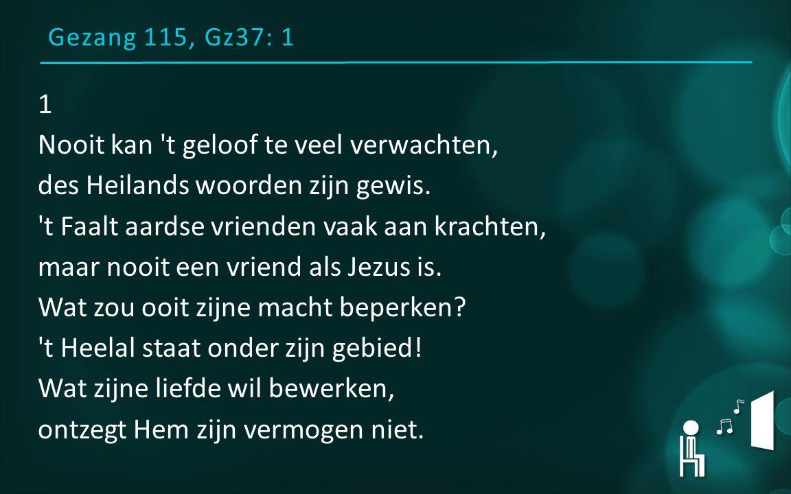 Gezang 115, Gz37: 1 1 Nooit kan t geloof te veel verwachten, des Heilands woorden zijn gewis.