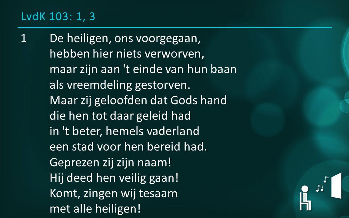 LvdK 103: 1, 3 1De heiligen, ons voorgegaan, hebben hier niets verworven, maar zijn aan 't einde van hun baan als vreemdeling gestorven. Maar zij gelo
