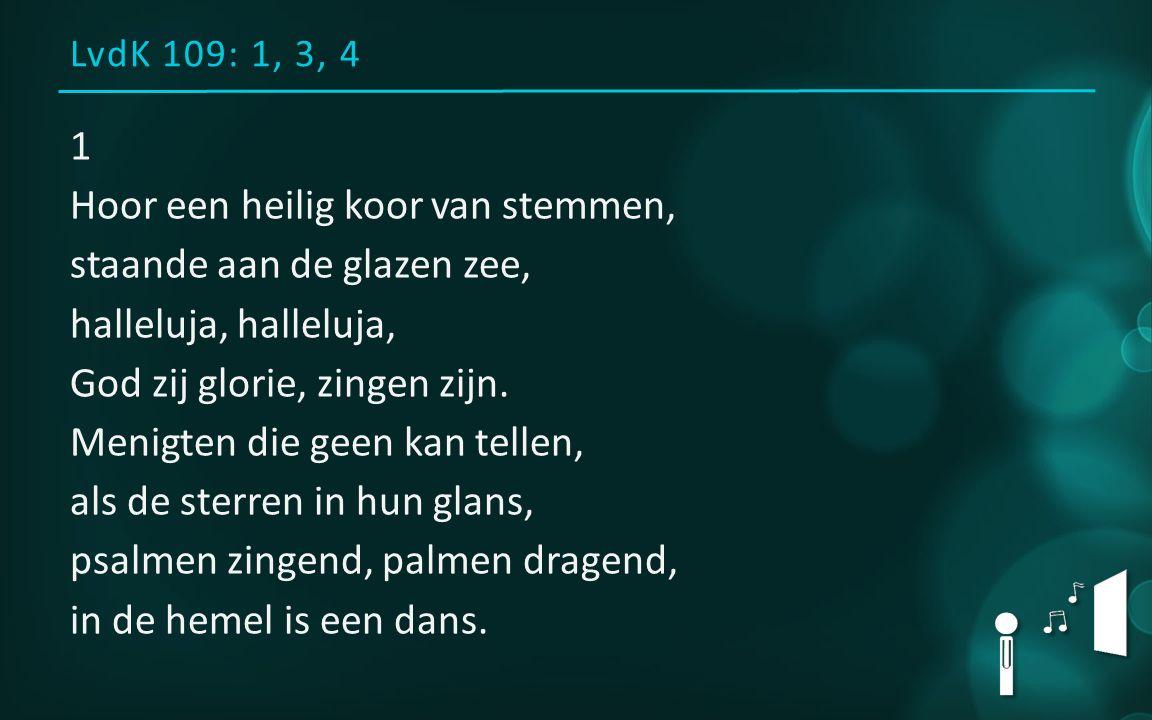 LvdK 109: 1, 3, 4 1 Hoor een heilig koor van stemmen, staande aan de glazen zee, halleluja, God zij glorie, zingen zijn. Menigten die geen kan tellen,