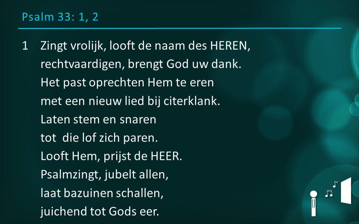 Psalm 33: 1, 2 1Zingt vrolijk, looft de naam des HEREN, rechtvaardigen, brengt God uw dank. Het past oprechten Hem te eren met een nieuw lied bij cite