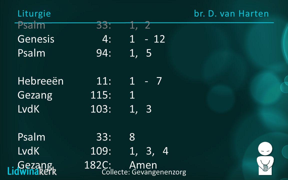 Liturgie br. D. van Harten Collecte: Gevangenenzorg Psalm33:1,2 Genesis4:1- 12 Psalm94:1, 5 Hebreeën11:1- 7 Gezang115:1 LvdK103:1, 3 Psalm33:8 LvdK109