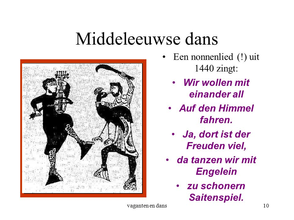 vaganten en dans10 Middeleeuwse dans Een nonnenlied (!) uit 1440 zingt: Wir wollen mit einander all Auf den Himmel fahren.