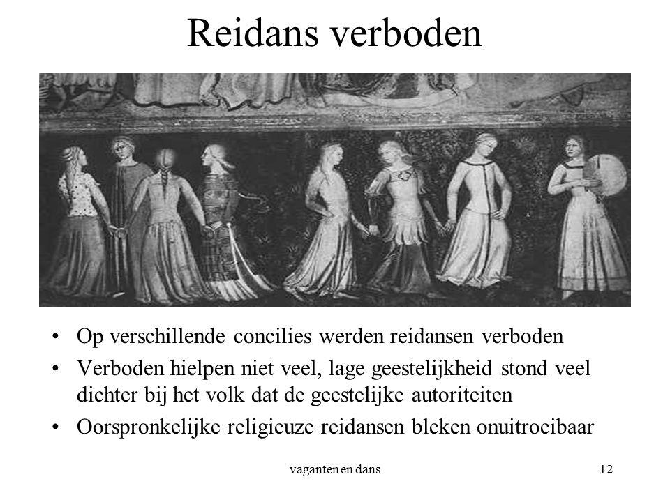 vaganten en dans12 Reidans verboden Op verschillende concilies werden reidansen verboden Verboden hielpen niet veel, lage geestelijkheid stond veel dichter bij het volk dat de geestelijke autoriteiten Oorspronkelijke religieuze reidansen bleken onuitroeibaar