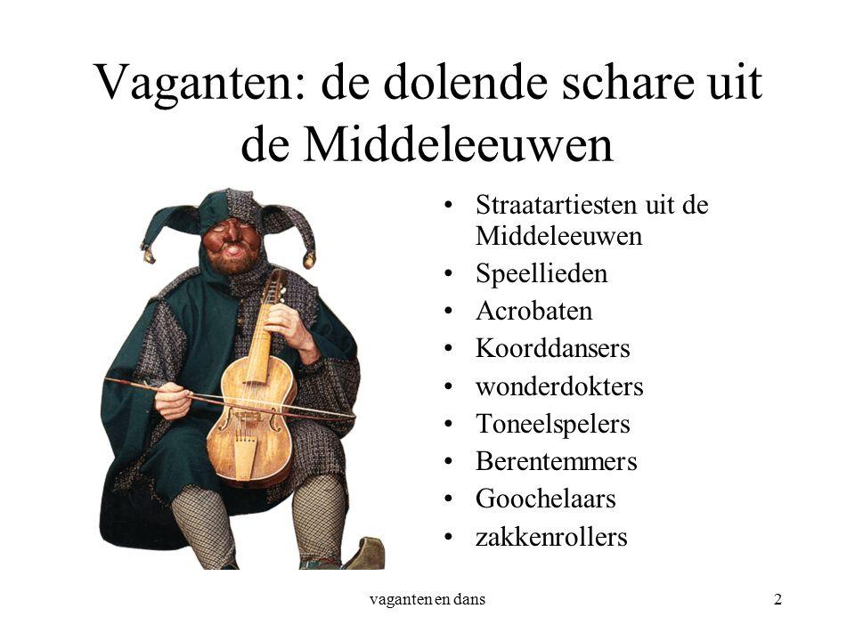 vaganten en dans2 Vaganten: de dolende schare uit de Middeleeuwen Straatartiesten uit de Middeleeuwen Speellieden Acrobaten Koorddansers wonderdokters Toneelspelers Berentemmers Goochelaars zakkenrollers