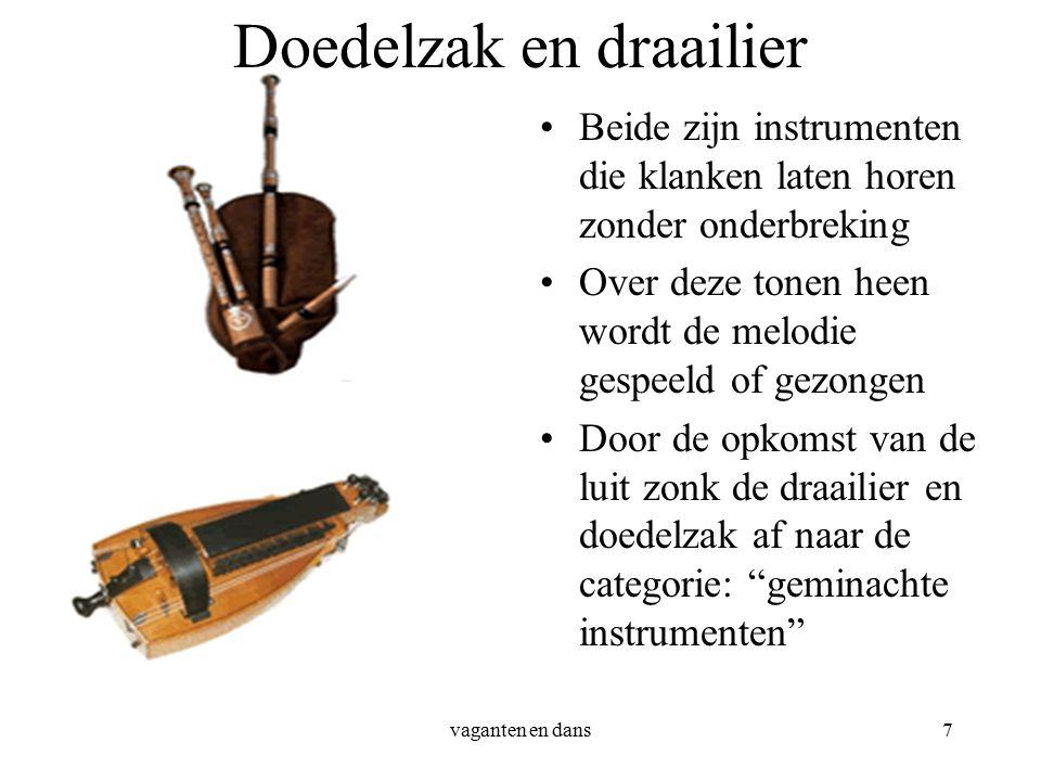 vaganten en dans7 Doedelzak en draailier Beide zijn instrumenten die klanken laten horen zonder onderbreking Over deze tonen heen wordt de melodie gespeeld of gezongen Door de opkomst van de luit zonk de draailier en doedelzak af naar de categorie: geminachte instrumenten