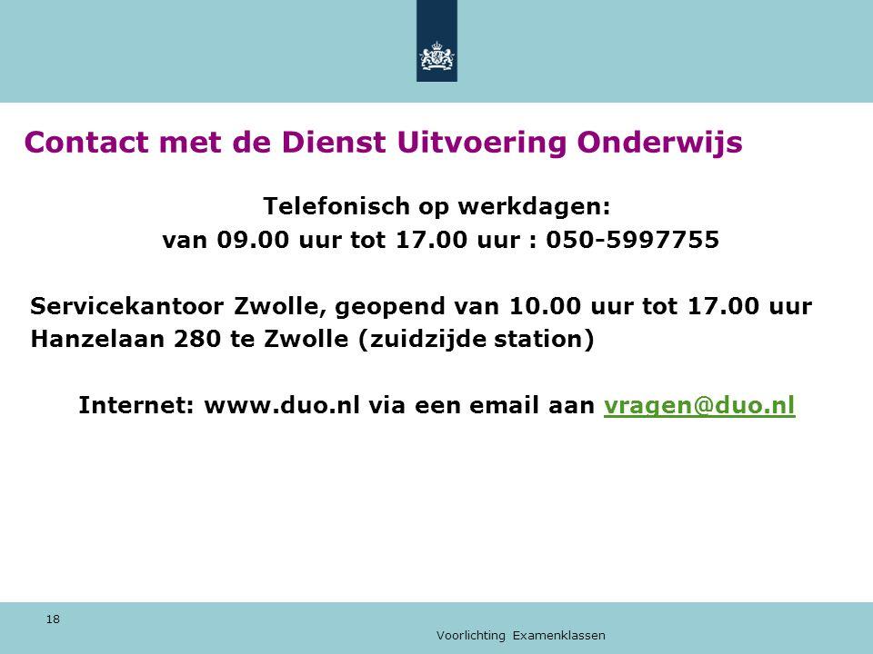 Voorlichting Examenklassen 18 Contact met de Dienst Uitvoering Onderwijs Telefonisch op werkdagen: van 09.00 uur tot 17.00 uur : 050-5997755 Servicekantoor Zwolle, geopend van 10.00 uur tot 17.00 uur Hanzelaan 280 te Zwolle (zuidzijde station) Internet: www.duo.nl via een email aan vragen@duo.nlvragen@duo.nl