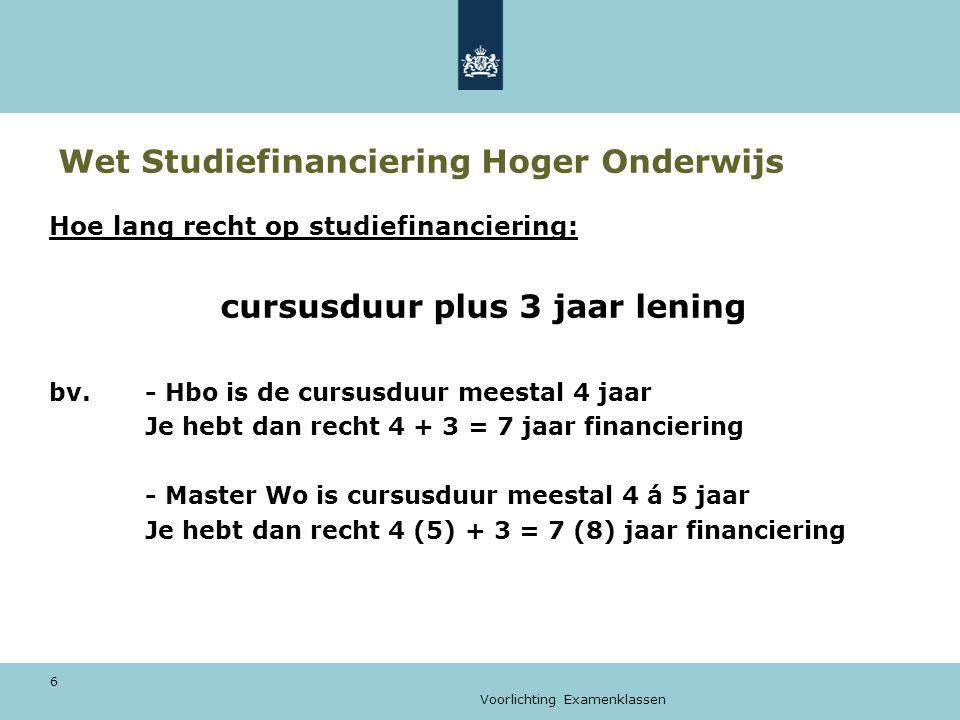 Voorlichting Examenklassen 6 Wet Studiefinanciering Hoger Onderwijs Hoe lang recht op studiefinanciering: cursusduur plus 3 jaar lening bv.- Hbo is de cursusduur meestal 4 jaar Je hebt dan recht 4 + 3 = 7 jaar financiering - Master Wo is cursusduur meestal 4 á 5 jaar Je hebt dan recht 4 (5) + 3 = 7 (8) jaar financiering