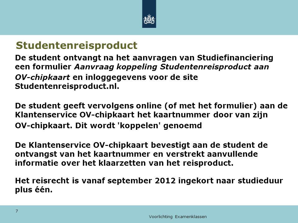 Voorlichting Examenklassen 7 Studentenreisproduct De student ontvangt na het aanvragen van Studiefinanciering een formulier Aanvraag koppeling Studentenreisproduct aan OV-chipkaart en inloggegevens voor de site Studentenreisproduct.nl.