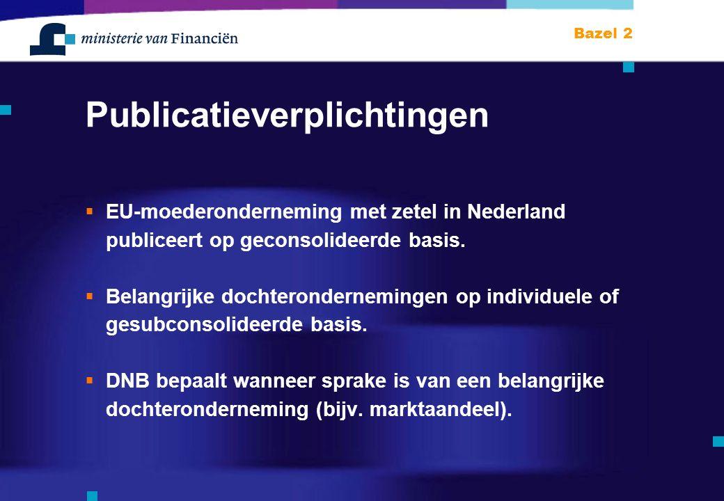 Bazel 2 Publicatieverplichtingen  EU-moederonderneming met zetel in Nederland publiceert op geconsolideerde basis.