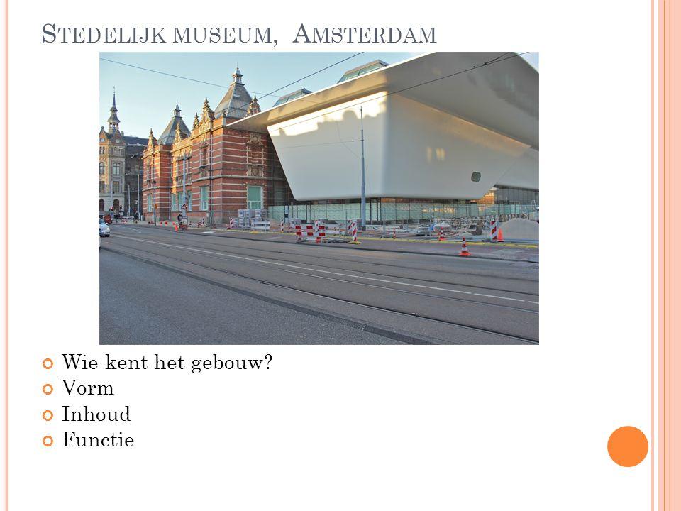 S TEDELIJK MUSEUM, A MSTERDAM Wie kent het gebouw Vorm Inhoud Functie