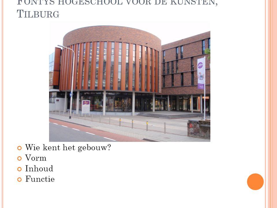 F ONTYS HOGESCHOOL VOOR DE KUNSTEN, T ILBURG Wie kent het gebouw Vorm Inhoud Functie