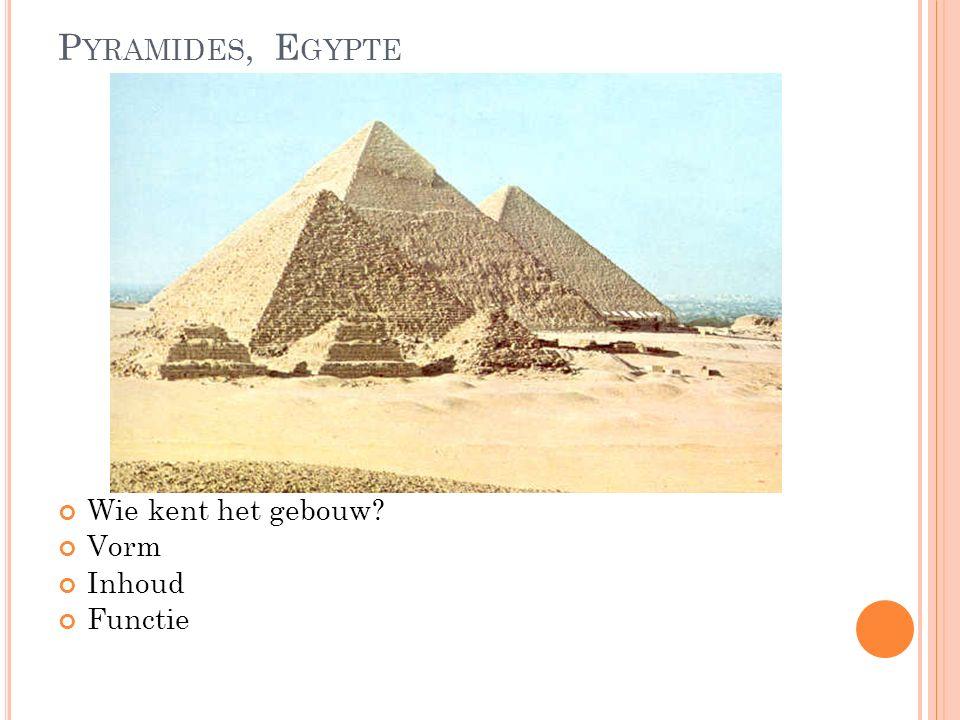 P YRAMIDES, E GYPTE Wie kent het gebouw Vorm Inhoud Functie