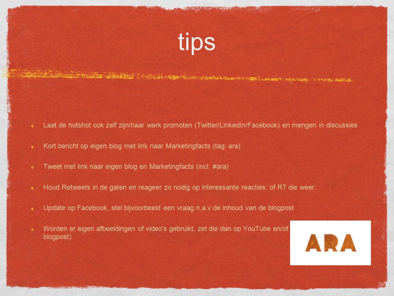 tips Laat de hotshot ook zelf zijn/haar werk promoten (Twitter/LinkedIn/Facebook) en mengen in discussies Kort bericht op eigen blog met link naar Marketingfacts (tag: ara) Tweet met link naar eigen blog en Marketingfacts (incl.