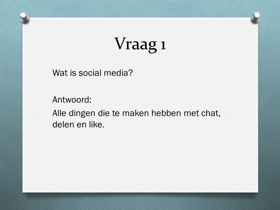 Vraag 1 Wat is social media Antwoord: Alle dingen die te maken hebben met chat, delen en like.