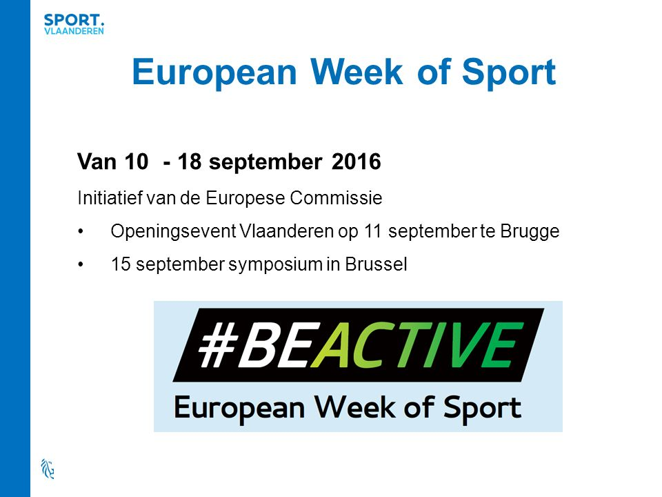 European Week of Sport Van 10 - 18 september 2016 Initiatief van de Europese Commissie Openingsevent Vlaanderen op 11 september te Brugge 15 september symposium in Brussel